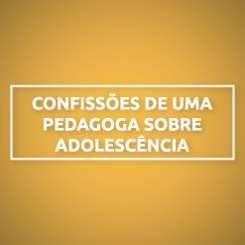 CONFISSÕES DE UMA PEDAGOGA SOBRE ADOLESCÊNCIA