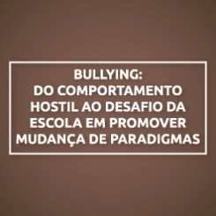 BULLYING: DO COMPORTAMENTO HOSTIL AO DESAFIO DA ESCOLA EM PROMOVER MUDANÇA DE PARADIGMAS