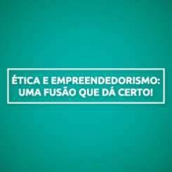 ÉTICA E EMPREENDEDORISMO: UMA FUSÃO QUE DÁ CERTO!