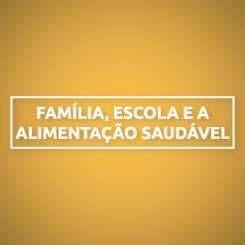FAMÍLIA, ESCOLA E A ALIMENTAÇÃO SAUDÁVEL