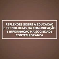 REFLEXÕES SOBRE A EDUCAÇÃO E TECNOLOGIAS DA COMUNICAÇÃO E INFORMAÇÃO NA SOCIEDADE CONTEMPORÂNEA
