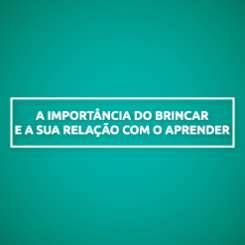 A IMPORTÂNCIA DO BRINCAR E A SUA RELAÇÃO COM O APRENDER