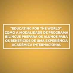 """""""EDUCATING FOR THE WORLD"""": COMO A MODALIDADE DE PROGRAMA BILÍNGUE PREPARA OS ALUNOS PARA OS BENEFÍCIOS DE UMA EXPERIÊNCIA ACADÊMICA INTERNACIONAL"""